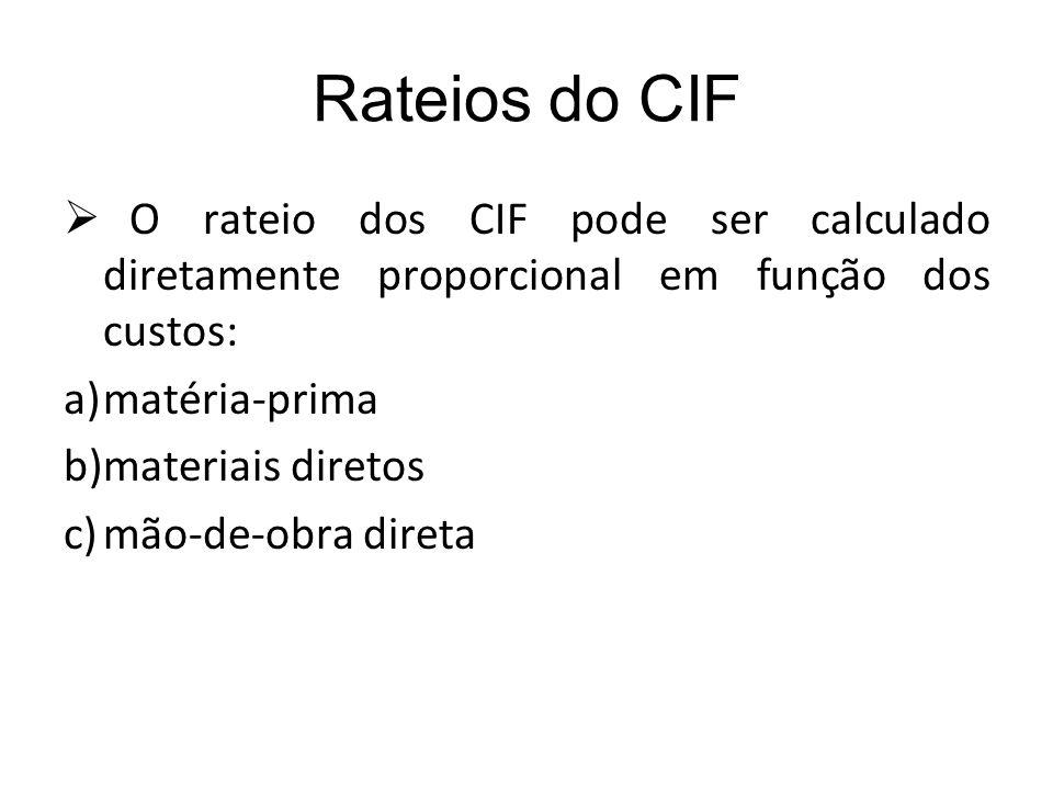 Rateios do CIF O rateio dos CIF pode ser calculado diretamente proporcional em função dos custos: matéria-prima.