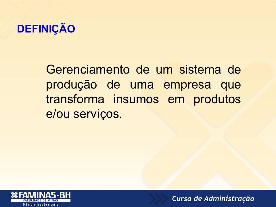 DEFINIÇÃO Gerenciamento de um sistema de produção de uma empresa que transforma insumos em produtos e/ou serviços.