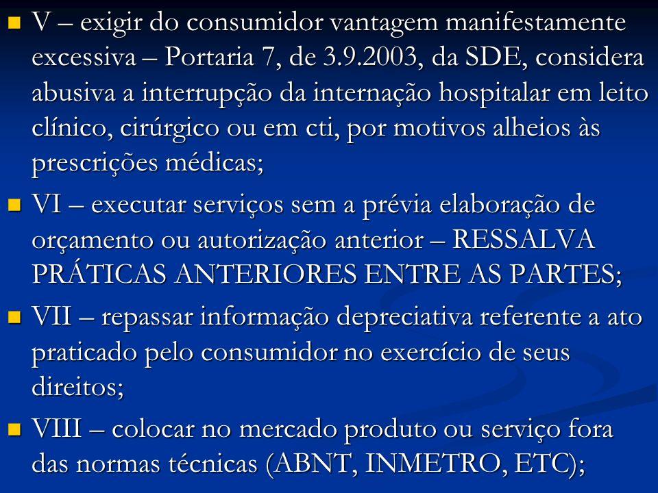 V – exigir do consumidor vantagem manifestamente excessiva – Portaria 7, de 3.9.2003, da SDE, considera abusiva a interrupção da internação hospitalar em leito clínico, cirúrgico ou em cti, por motivos alheios às prescrições médicas;