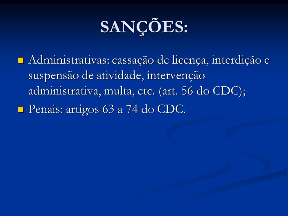 SANÇÕES: Administrativas: cassação de licença, interdição e suspensão de atividade, intervenção administrativa, multa, etc. (art. 56 do CDC);