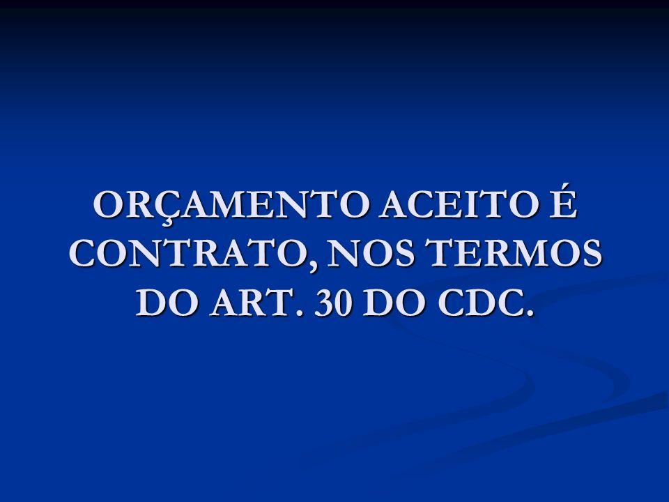 ORÇAMENTO ACEITO É CONTRATO, NOS TERMOS DO ART. 30 DO CDC.