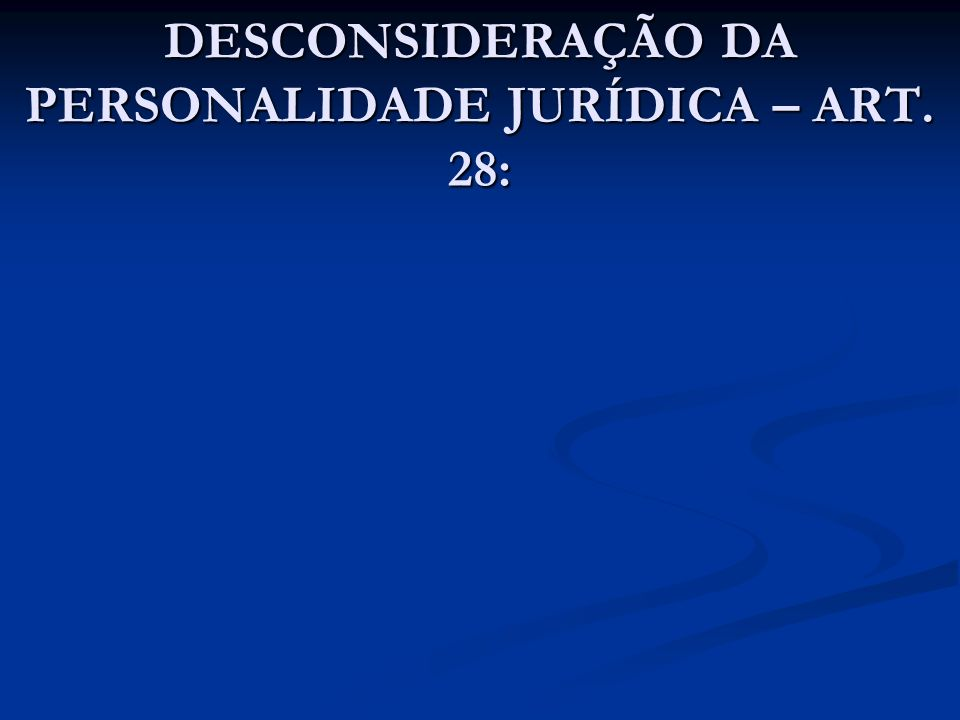 DESCONSIDERAÇÃO DA PERSONALIDADE JURÍDICA – ART. 28: