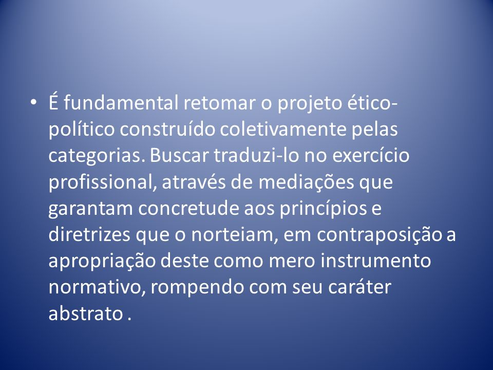 É fundamental retomar o projeto ético-político construído coletivamente pelas categorias.