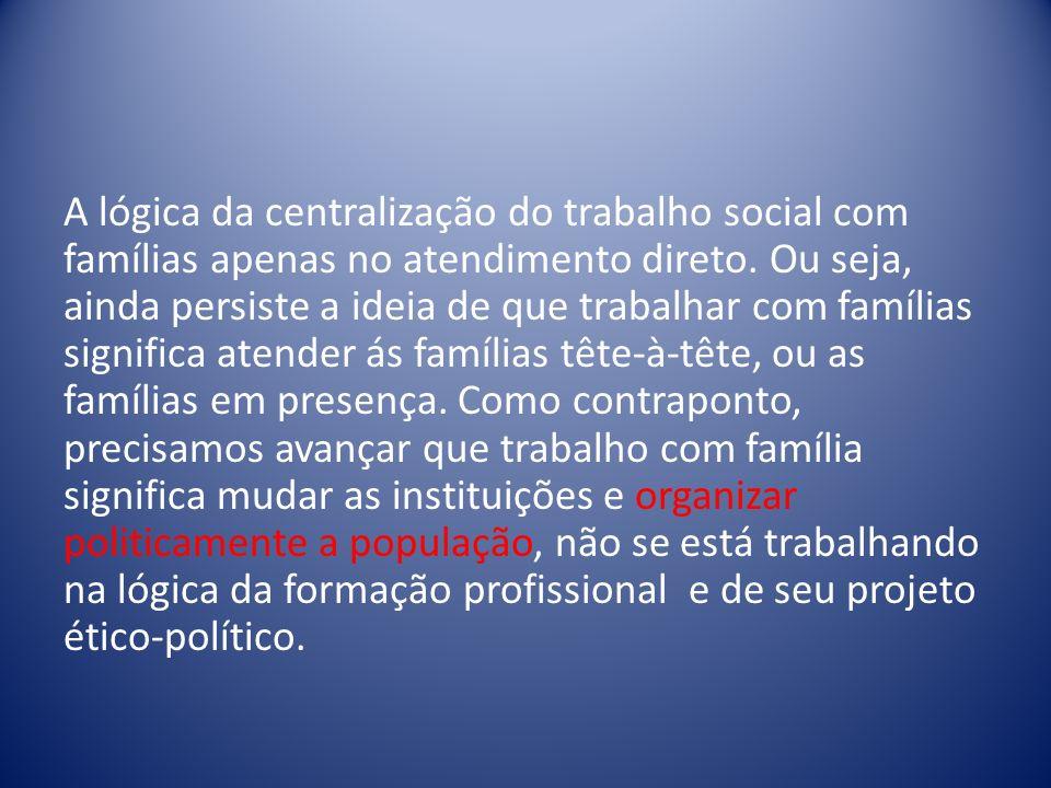A lógica da centralização do trabalho social com famílias apenas no atendimento direto.