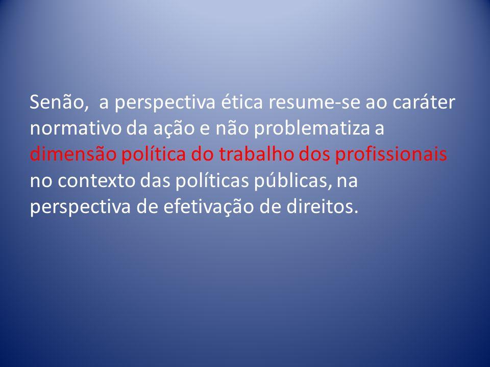 Senão, a perspectiva ética resume-se ao caráter normativo da ação e não problematiza a dimensão política do trabalho dos profissionais no contexto das políticas públicas, na perspectiva de efetivação de direitos.