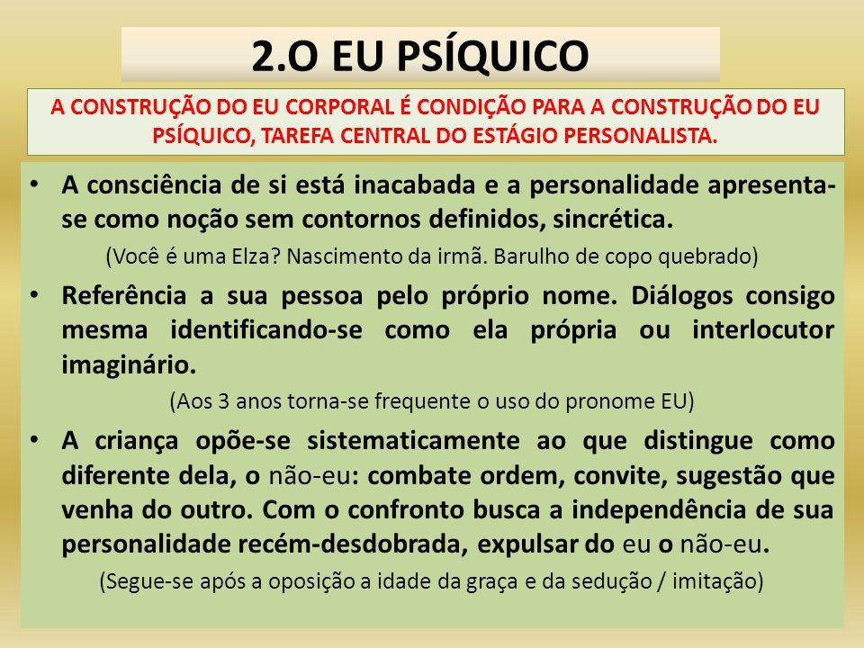 2.O EU PSÍQUICO A CONSTRUÇÃO DO EU CORPORAL É CONDIÇÃO PARA A CONSTRUÇÃO DO EU PSÍQUICO, TAREFA CENTRAL DO ESTÁGIO PERSONALISTA.