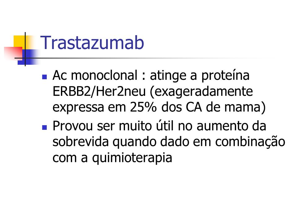 TrastazumabAc monoclonal : atinge a proteína ERBB2/Her2neu (exageradamente expressa em 25% dos CA de mama)