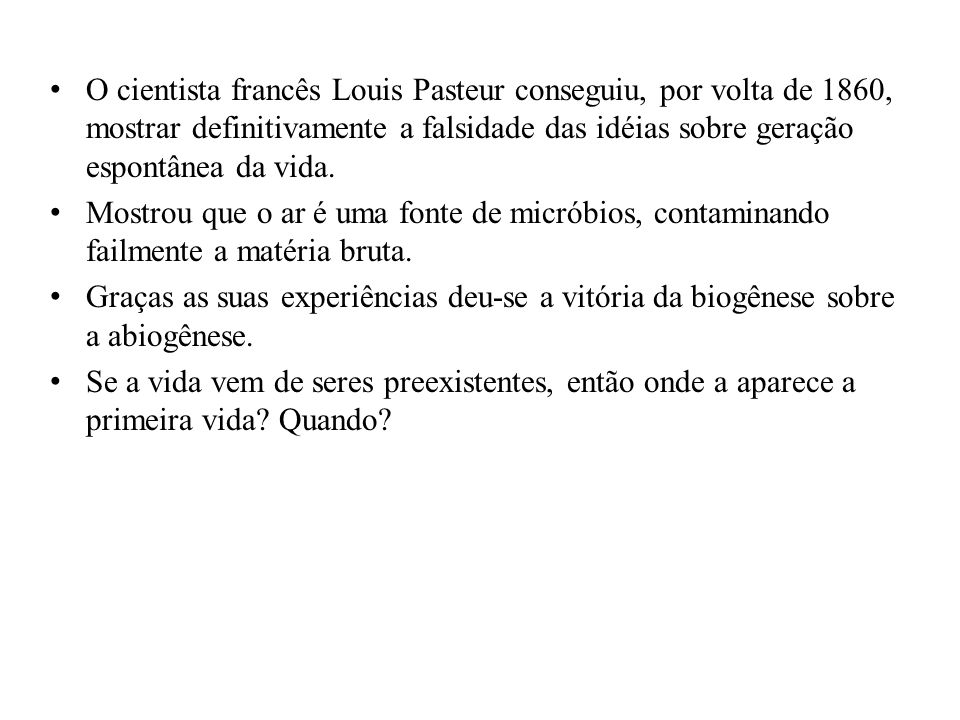 O cientista francês Louis Pasteur conseguiu, por volta de 1860, mostrar definitivamente a falsidade das idéias sobre geração espontânea da vida.