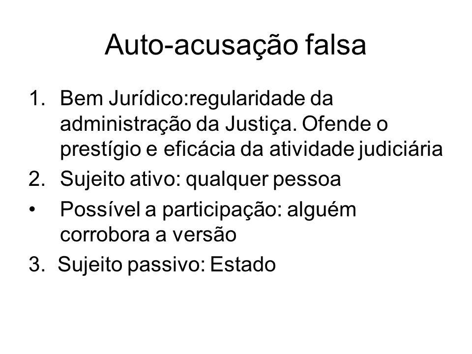 Auto-acusação falsa Bem Jurídico:regularidade da administração da Justiça. Ofende o prestígio e eficácia da atividade judiciária.