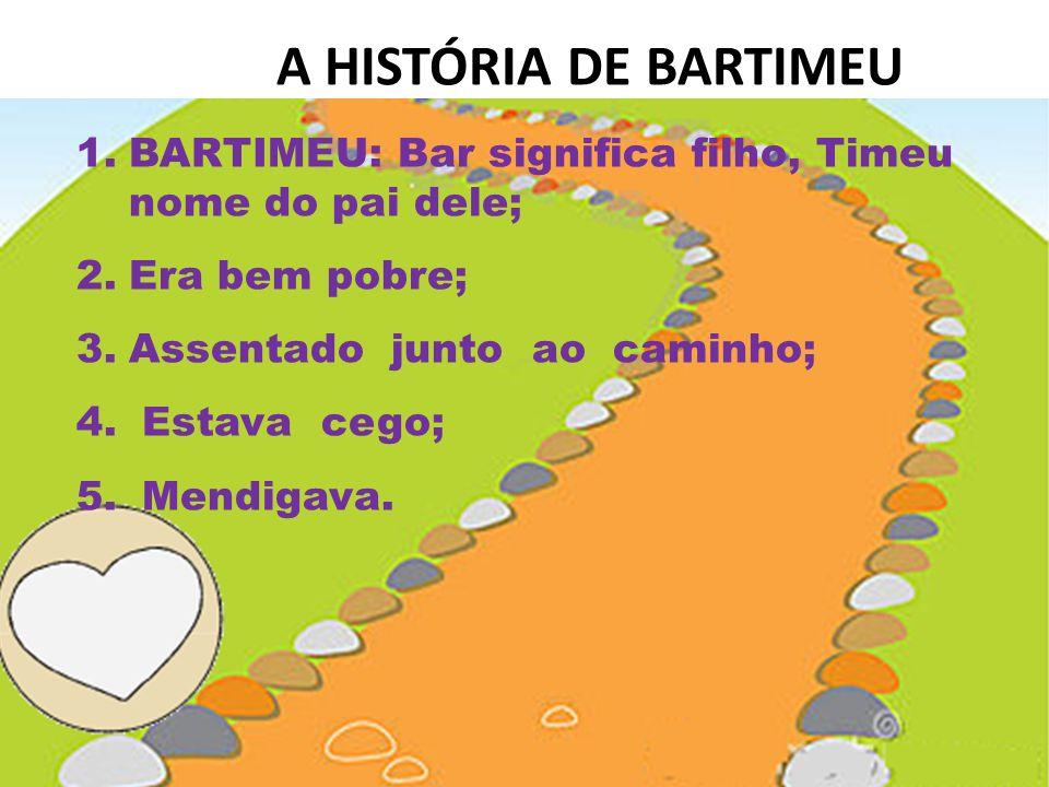 A HISTÓRIA DE BARTIMEU BARTIMEU: Bar significa filho, Timeu nome do pai dele; Era bem pobre; Assentado junto ao caminho;
