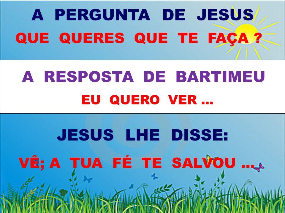 A PERGUNTA DE JESUS JESUS LHE DISSE: A RESPOSTA DE BARTIMEU