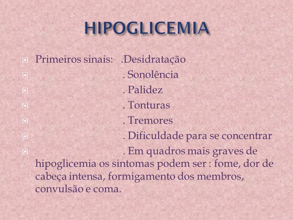 HIPOGLICEMIA Primeiros sinais: .Desidratação . Sonolência . Palidez