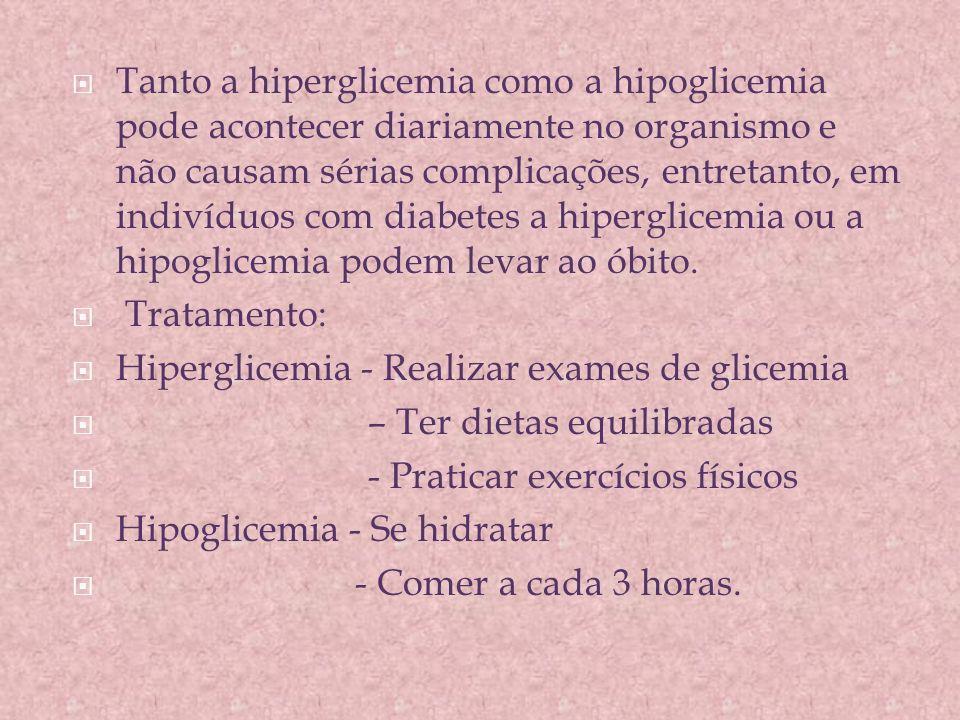 Tanto a hiperglicemia como a hipoglicemia pode acontecer diariamente no organismo e não causam sérias complicações, entretanto, em indivíduos com diabetes a hiperglicemia ou a hipoglicemia podem levar ao óbito.