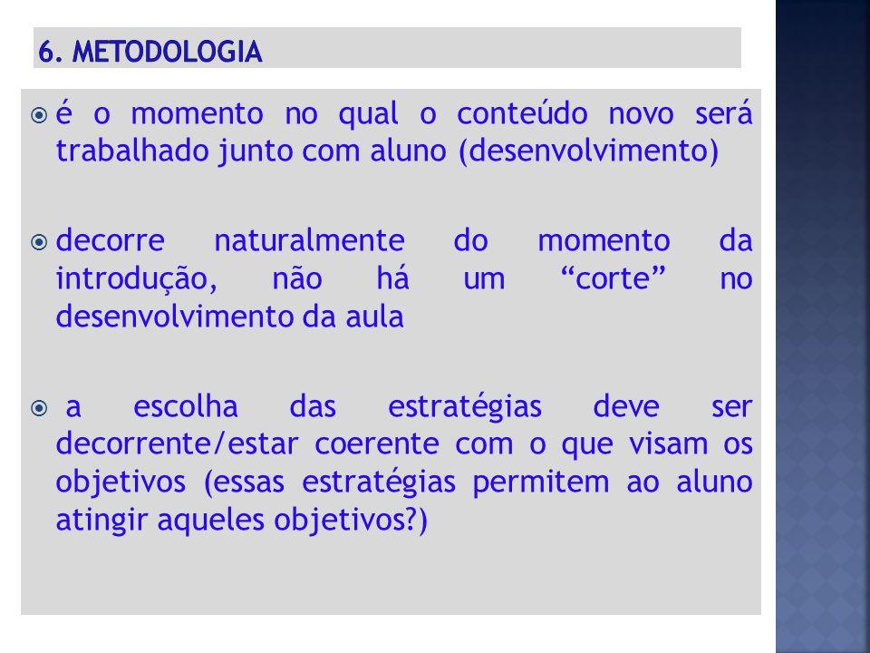 6. metodologia é o momento no qual o conteúdo novo será trabalhado junto com aluno (desenvolvimento)