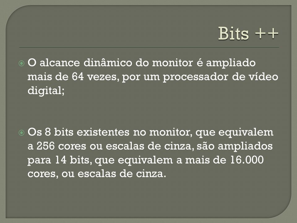 Bits ++ O alcance dinâmico do monitor é ampliado mais de 64 vezes, por um processador de vídeo digital;