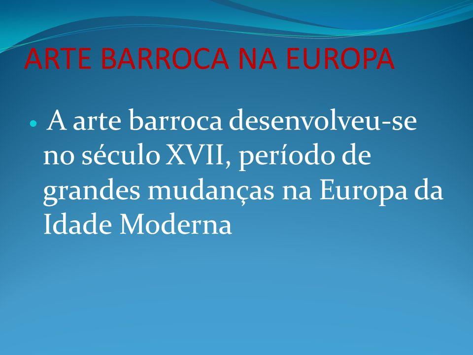 ARTE BARROCA NA EUROPA A arte barroca desenvolveu-se no século XVII, período de grandes mudanças na Europa da Idade Moderna.