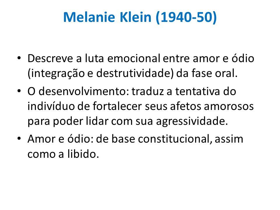 Melanie Klein (1940-50) Descreve a luta emocional entre amor e ódio (integração e destrutividade) da fase oral.