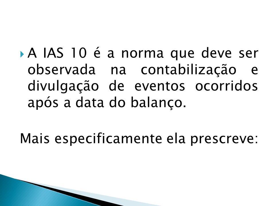 A IAS 10 é a norma que deve ser observada na contabilização e divulgação de eventos ocorridos após a data do balanço.