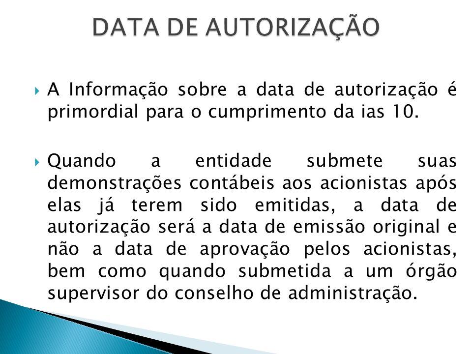 DATA DE AUTORIZAÇÃO A Informação sobre a data de autorização é primordial para o cumprimento da ias 10.