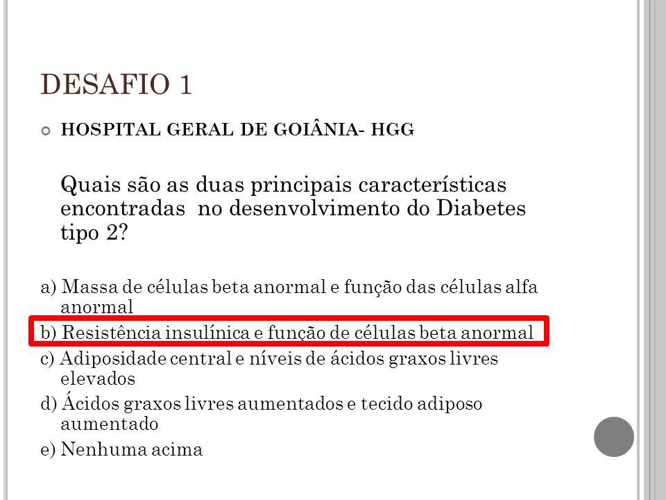 DESAFIO 1 HOSPITAL GERAL DE GOIÂNIA- HGG. Quais são as duas principais características encontradas no desenvolvimento do Diabetes tipo 2