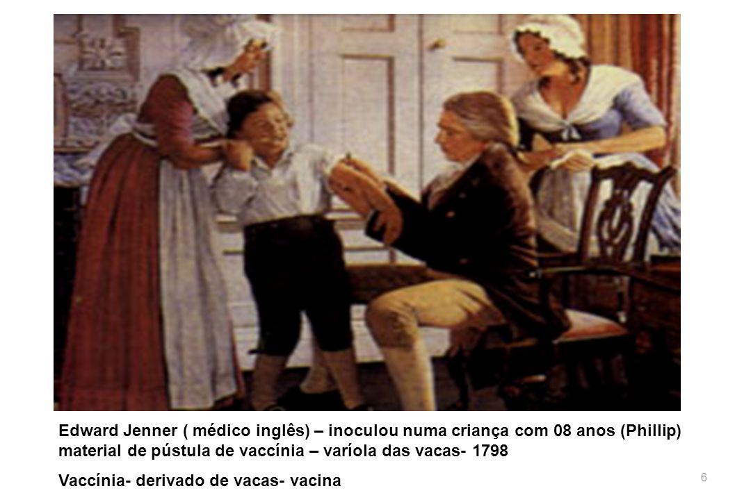 Edward Jenner ( médico inglês) – inoculou numa criança com 08 anos (Phillip) material de pústula de vaccínia – varíola das vacas- 1798