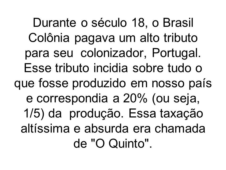 Durante o século 18, o Brasil Colônia pagava um alto tributo para seu colonizador, Portugal.