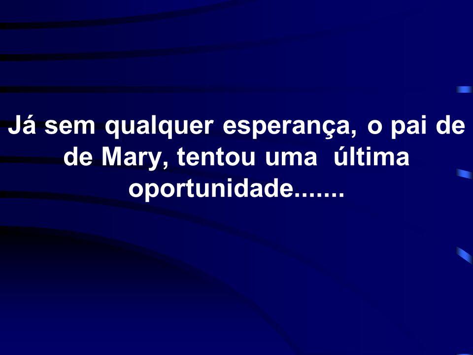 Já sem qualquer esperança, o pai de de Mary, tentou uma última oportunidade.......