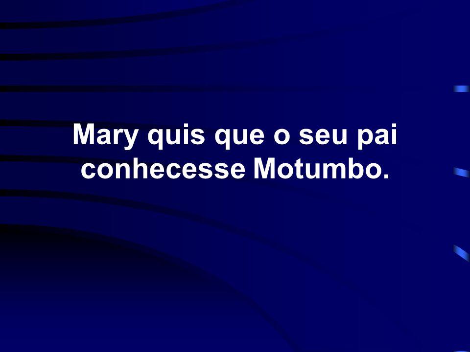 Mary quis que o seu pai conhecesse Motumbo.