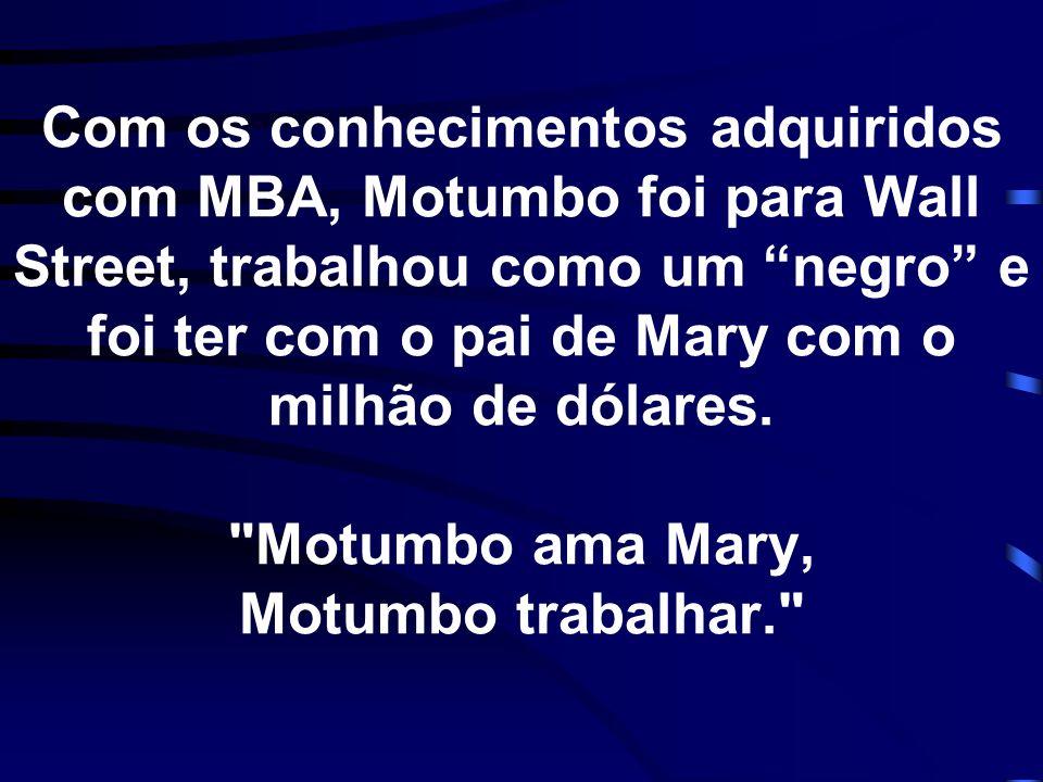 Com os conhecimentos adquiridos com MBA, Motumbo foi para Wall Street, trabalhou como um negro e foi ter com o pai de Mary com o milhão de dólares.