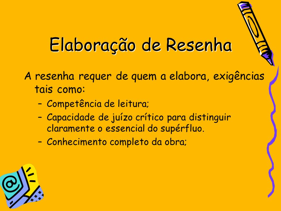 Elaboração de Resenha A resenha requer de quem a elabora, exigências tais como: Competência de leitura;
