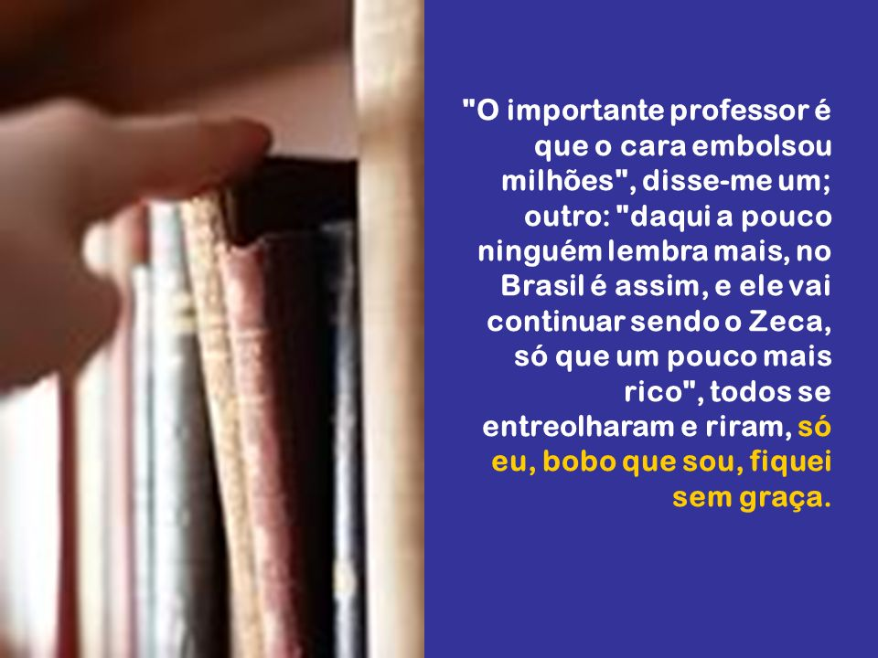 O importante professor é que o cara embolsou milhões , disse-me um; outro: daqui a pouco ninguém lembra mais, no Brasil é assim, e ele vai continuar sendo o Zeca, só que um pouco mais rico , todos se entreolharam e riram, só eu, bobo que sou, fiquei sem graça.