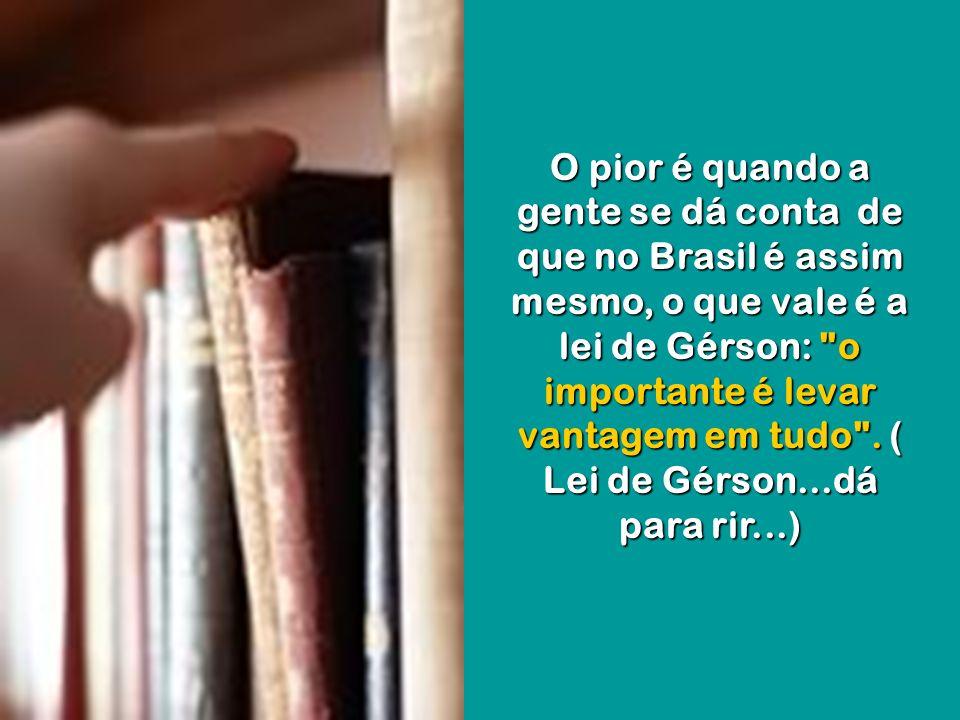 O pior é quando a gente se dá conta de que no Brasil é assim mesmo, o que vale é a lei de Gérson: o importante é levar vantagem em tudo .