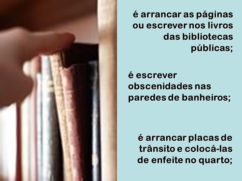 é arrancar as páginas ou escrever nos livros das bibliotecas públicas;