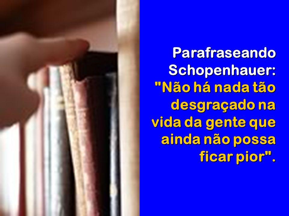 Parafraseando Schopenhauer: Não há nada tão desgraçado na vida da gente que ainda não possa ficar pior .