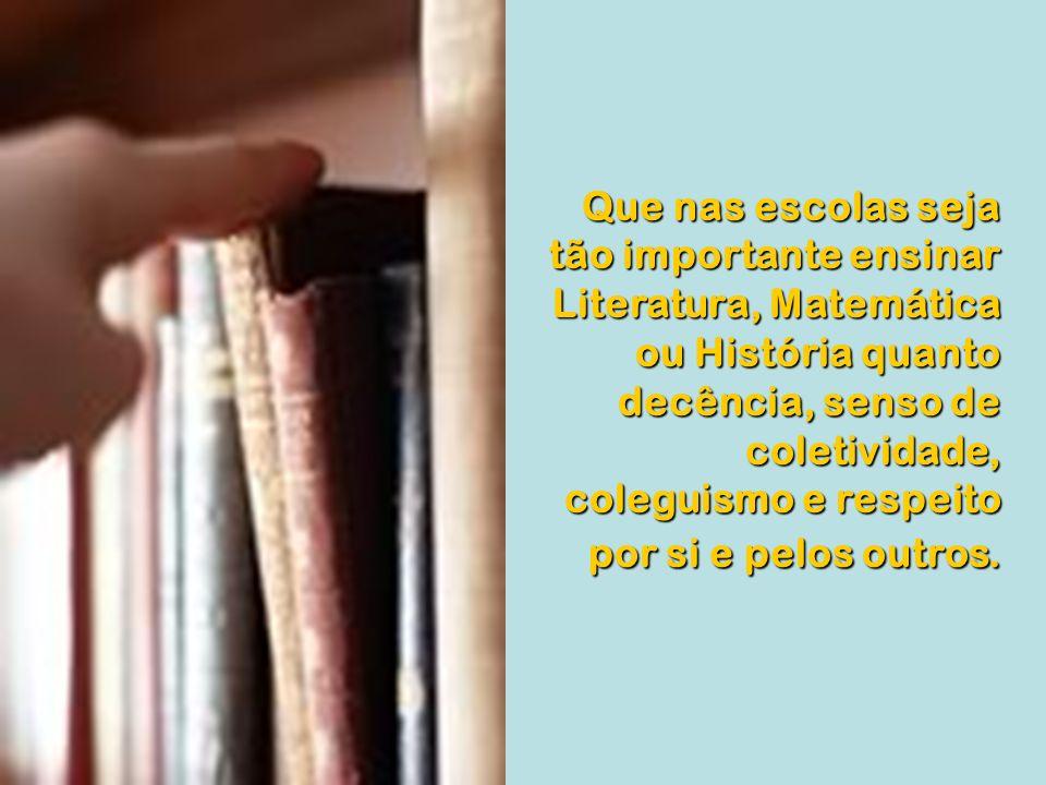 Que nas escolas seja tão importante ensinar Literatura, Matemática ou História quanto decência, senso de coletividade, coleguismo e respeito por si e pelos outros.