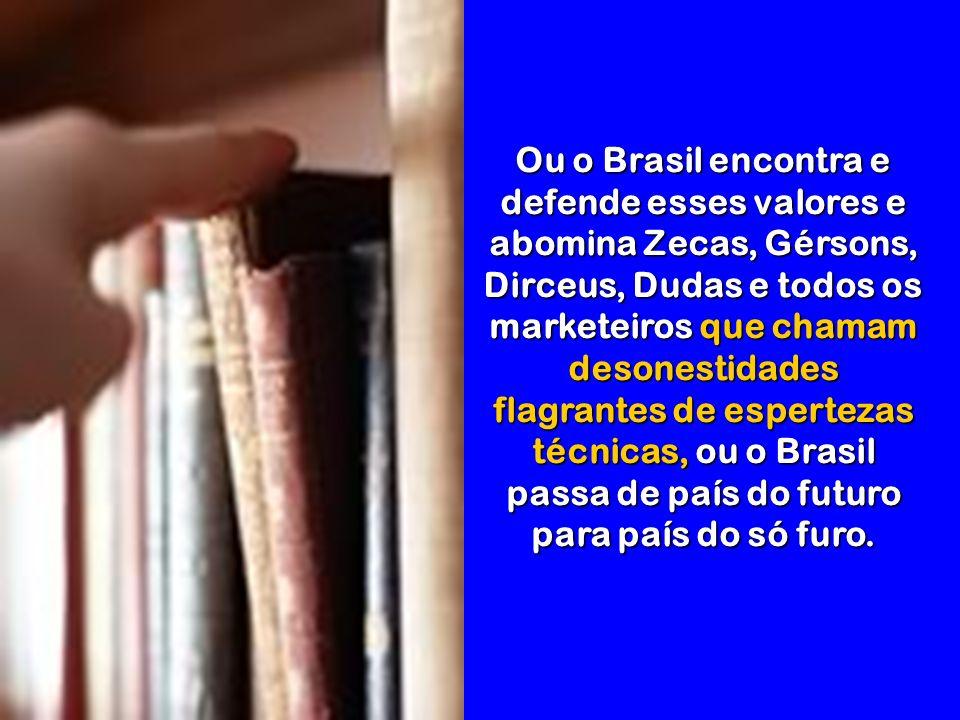 Ou o Brasil encontra e defende esses valores e abomina Zecas, Gérsons, Dirceus, Dudas e todos os marketeiros que chamam desonestidades flagrantes de espertezas técnicas, ou o Brasil passa de país do futuro para país do só furo.