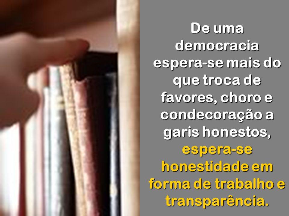 De uma democracia espera-se mais do que troca de favores, choro e condecoração a garis honestos, espera-se honestidade em forma de trabalho e transparência.