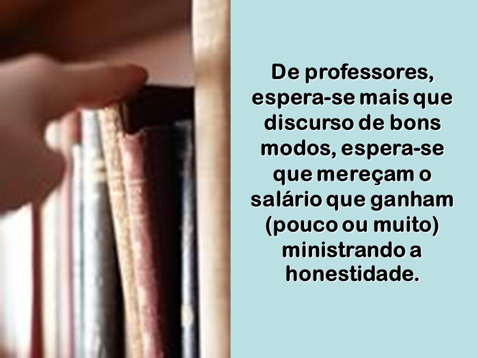 De professores, espera-se mais que discurso de bons modos, espera-se que mereçam o salário que ganham (pouco ou muito) ministrando a honestidade.