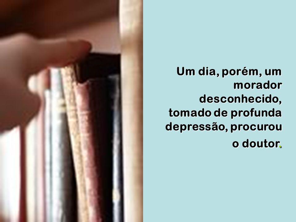 Um dia, porém, um morador desconhecido, tomado de profunda depressão, procurou o doutor.