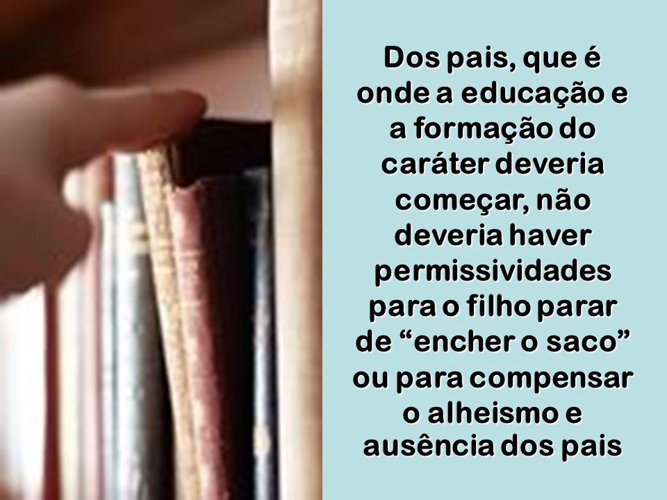 Dos pais, que é onde a educação e a formação do caráter deveria começar, não deveria haver permissividades para o filho parar de encher o saco ou para compensar o alheismo e ausência dos pais
