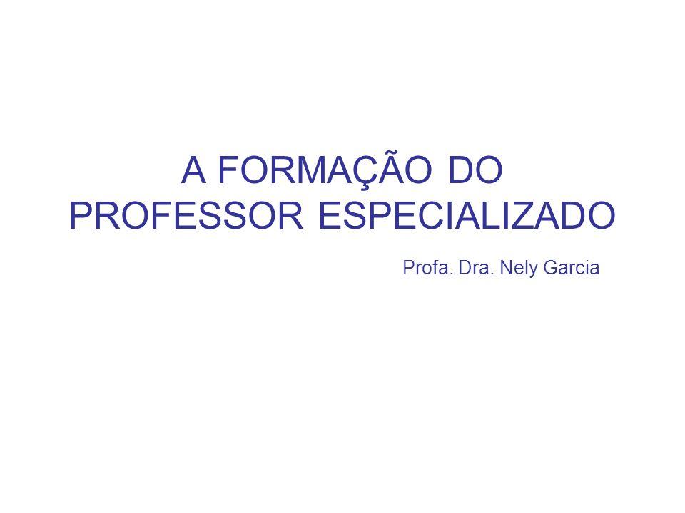 A FORMAÇÃO DO PROFESSOR ESPECIALIZADO Profa. Dra. Nely Garcia