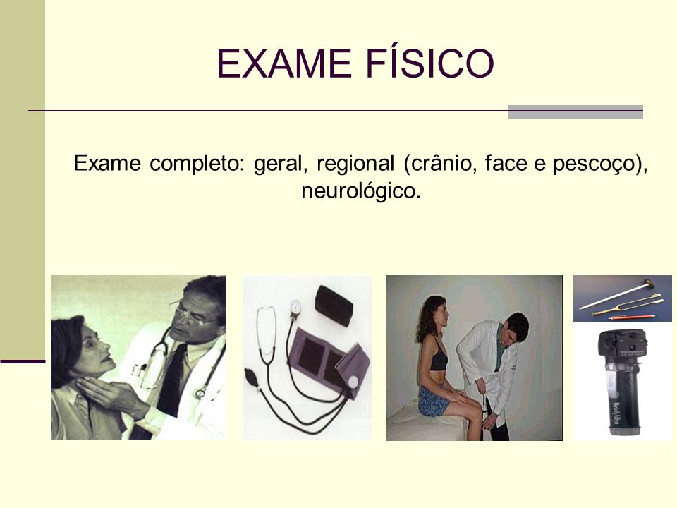 Exame completo: geral, regional (crânio, face e pescoço), neurológico.