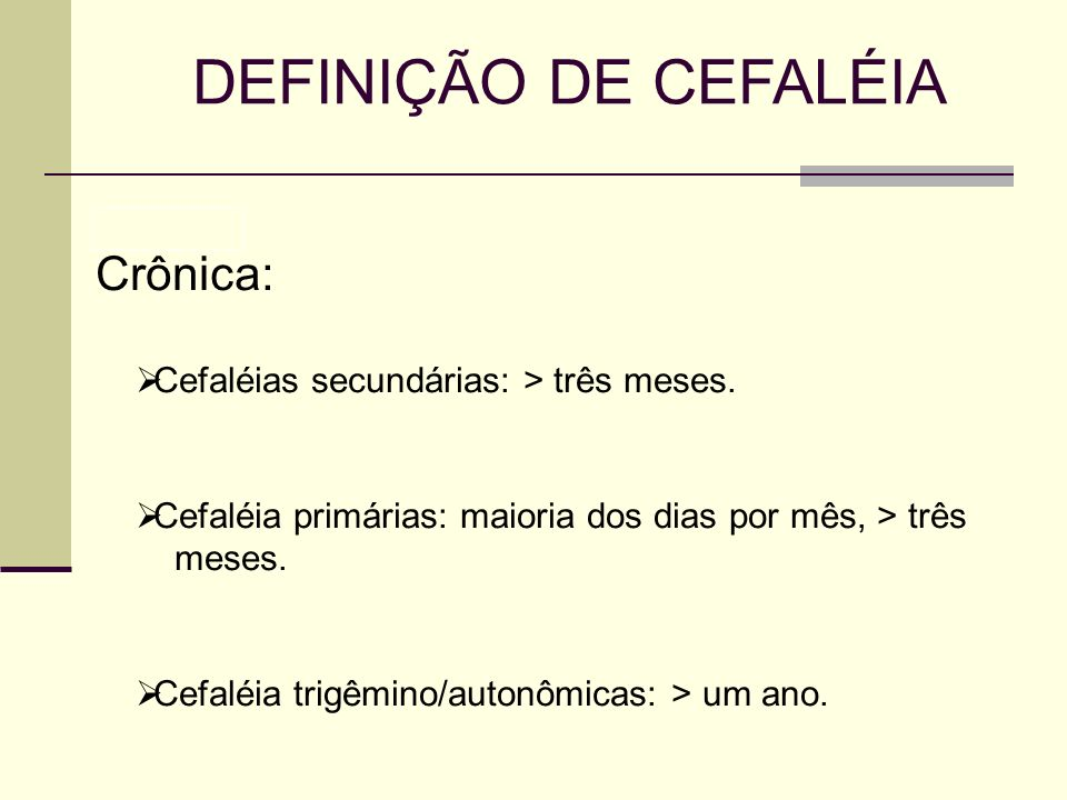 DEFINIÇÃO DE CEFALÉIA Crônica: Cefaléias secundárias: > três meses.