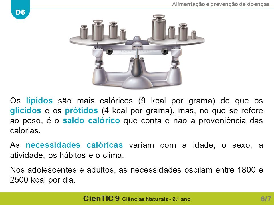 Os lípidos são mais calóricos (9 kcal por grama) do que os glícidos e os prótidos (4 kcal por grama), mas, no que se refere ao peso, é o saldo calórico que conta e não a proveniência das calorias.
