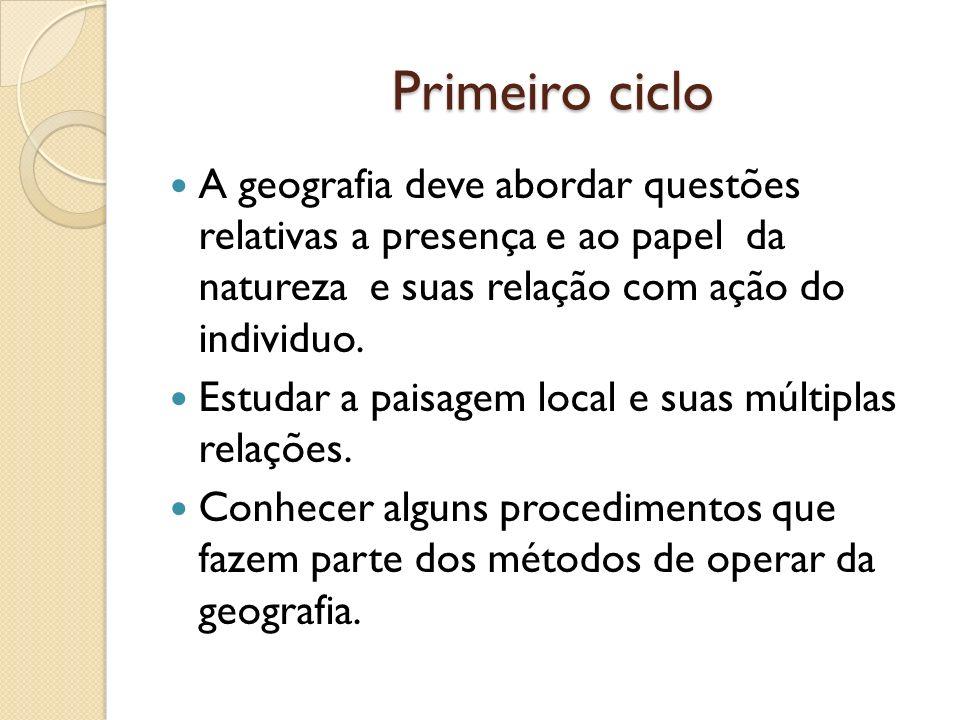 Primeiro cicloA geografia deve abordar questões relativas a presença e ao papel da natureza e suas relação com ação do individuo.
