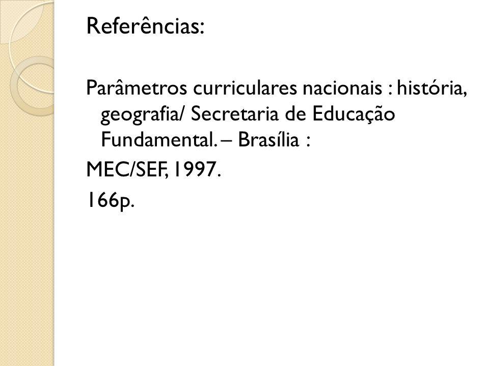 Referências:Parâmetros curriculares nacionais : história, geografia/ Secretaria de Educação Fundamental. – Brasília :