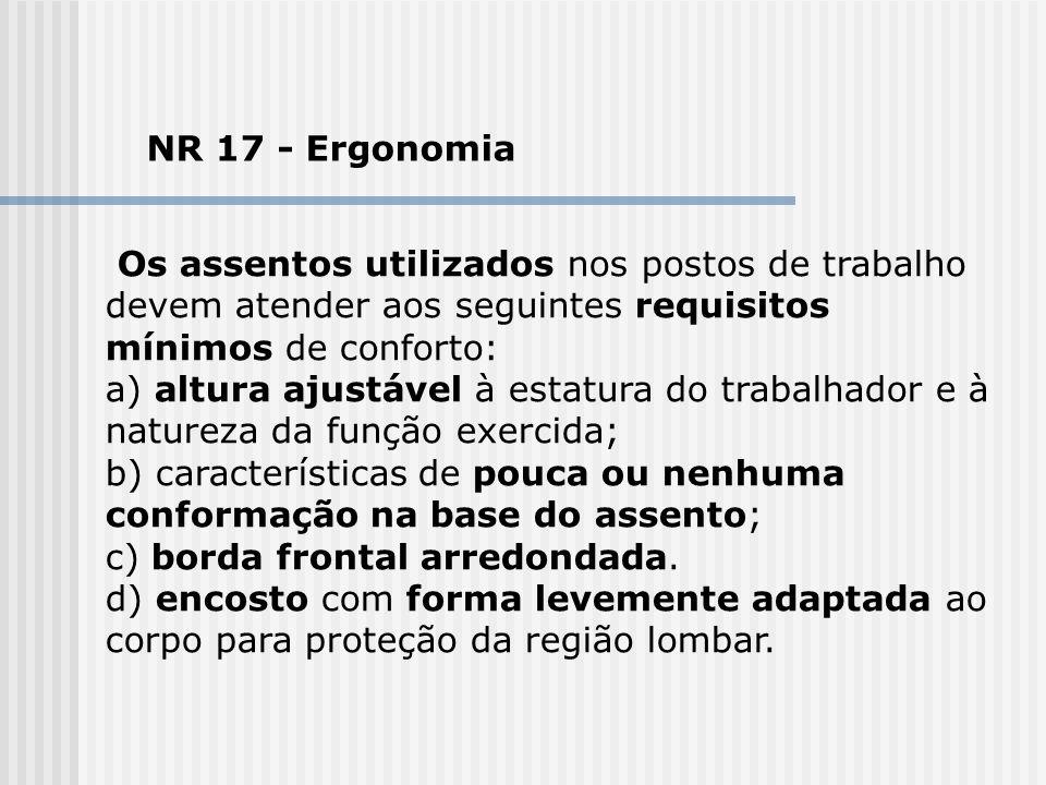 NR 17 - Ergonomia Os assentos utilizados nos postos de trabalho devem atender aos seguintes requisitos mínimos de conforto: