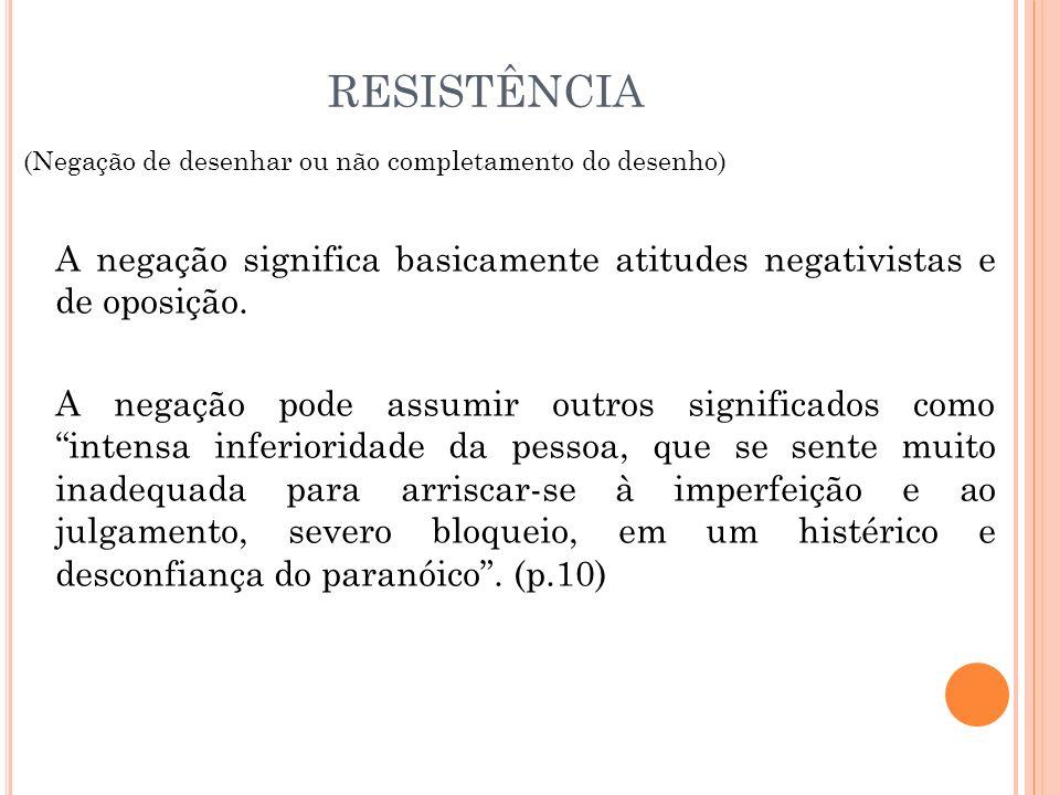 RESISTÊNCIA (Negação de desenhar ou não completamento do desenho) A negação significa basicamente atitudes negativistas e de oposição.