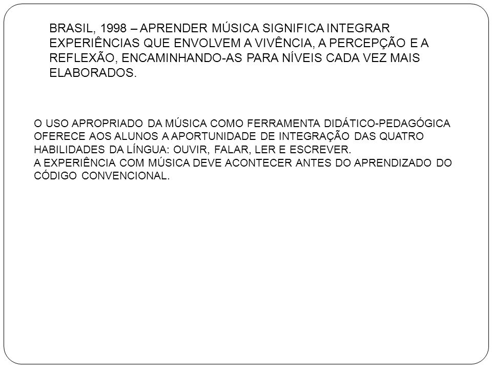 BRASIL, 1998 – APRENDER MÚSICA SIGNIFICA INTEGRAR EXPERIÊNCIAS QUE ENVOLVEM A VIVÊNCIA, A PERCEPÇÃO E A REFLEXÃO, ENCAMINHANDO-AS PARA NÍVEIS CADA VEZ MAIS ELABORADOS.
