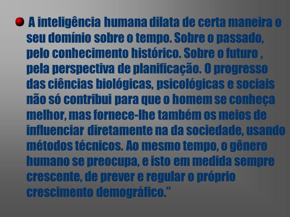 A inteligência humana dilata de certa maneira o seu domínio sobre o tempo.